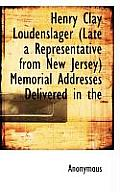 Henry Clay Loudenslager (Late a Representative from New Jersey) Memorial Addresses Delivered in the