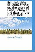 Britain's Title in South Africa; Or, the Story of Cape Colony to the Days of the Great Trek