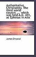 Authoritative Christianity. the Third World Council ... Which Was Held A.D. 431, at Ephesus in Asia