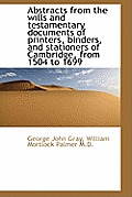 Abstracts from the Wills and Testamentary Documents of Printers, Binders, and Stationers of Cambridg