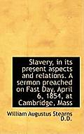 Slavery, in Its Present Aspects and Relations. a Sermon Preached on Fast Day, April 6, 1854, at Camb