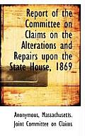 Report of the Committee on Claims on the Alterations and Repairs Upon the State House, 1869