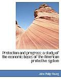 Protection and Progress; A Study of the Economic Bases of the American Protective System