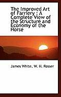 The Improved Art of Farriery: A Complete View of the Structure and Economy of the Horse