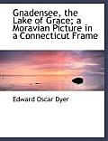 Gnadensee, the Lake of Grace; A Moravian Picture in a Connecticut Frame