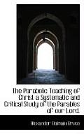 The Parabolic Teaching of Christ a Systematic and Critical Study of the Parables of Our Lord