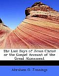 The Last Days of Jesus Christ or the Gospel Account of the Great Atonement