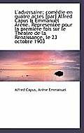 L'Adversaire; Com Die En Quatre Actes [Par] Alfred Capus & Emmanuel AR Ne. Represent E Pour La Premi