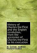 History of Charles the First and the English Revolution, from the Accession of Charles the First to