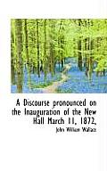 A Discourse Pronounced on the Inauguration of the New Hall March 11, 1872,