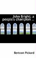 John Bright; A People's Champion ..