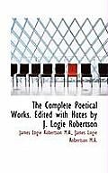 The Complete Poetical Works. Edited with Notes by J. Logie Robertson