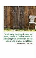Sacred Poetry: Consisting of Psalms and Hymns, Adapted to Christian Devotion in Public and Private.