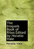 The Iroquois Book of Rites Edited by Horatio Hale