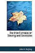 The Iron Furnace or Slavery and Secession