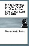 In the Likeness of Men: Short Studies in the Life of Our Lord on Earth
