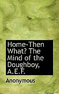 Home-Then What? the Mind of the Doughboy, A.E.F.