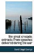 The Great Crusade; Extracts from Speeches Delivered During the War