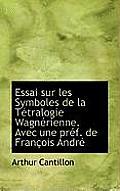 Essai Sur Les Symboles de La T Tralogie Wagn Rienne. Avec Une PR F. de Fran OIS Andr