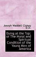 Dying at the Top; Or the Moral and Spiritual Condition of the Young Men of America