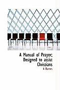 A Manual of Prayer; Designed to Assist Christians
