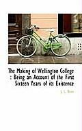 The Making of Wellington College: Being an Account of the First Sixteen Years of Its Existence