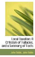 Local Taxation: A Criticism of Fallacies, and a Summary of Facts