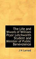 The Life and Wwork of William Pryor Letchworth Student and Minister of Public Benevolence