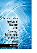 Life and Public Services of Abraham Lincoln Sixteenth President of the United States