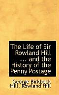 The Life of Sir Rowland Hill ... and the History of the Penny Postage