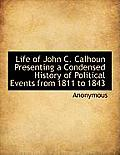 Life of John C. Calhoun Presenting a Condensed History of Political Events from 1811 to 1843
