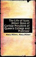 The Life of Isaac Milner Dean of Carlisle President of Queen's College and Professor