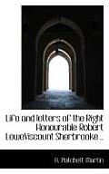 Life and Letters of the Right Honourable Robert Loweviscount Sherbrooke ..