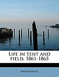 Life in Tent and Field, 1861-1865