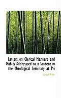 Letters on Clerical Manners and Habits Addresssed to a Student in the Theological Seminary at Pri