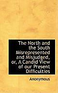 The North and the South Misrepresented and Misjudged, Or, a Candid View of Our Present Difficulties