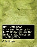 New Testament Criticism: Lectures by C. W. Hodge, Before the Junior Class, Princeton Theological Se