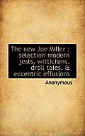 The New Joe Miller: Selection Modern Jests, Witticisms, Droll Tales, & Eccentric Effusions