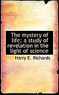 The Mystery of Life; A Study of Revelation in the Light of Science