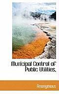 Municipal Control of Public Utilities,