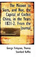 The Mission to Siam, and Hue, the Capital of Cochin China, in the Years 1821-2. from the Journal