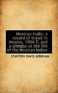 Mexican Trails; A Record of Travel in Mexico, 1904-7, and a Glimpse at the Life of the Mexican India