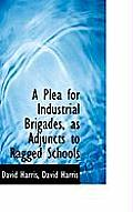 A Plea for Industrial Brigades, as Adjuncts to Ragged Schools