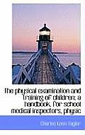 The Physical Examination and Training of Children; A Handbook, for School Medical Inspectors, Physic