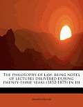 The Philosophy of Law: Being Notes of Lectures Delivered During Twenty-Three Years (1852-1875) in Th
