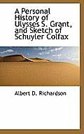 A Personal History of Ulysses S. Grant, and Sketch of Schuyler Colfax