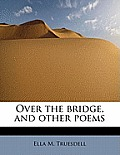 Over the Bridge, and Other Poems
