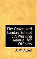 The Organized Sunday School: A Working Manual for Officers