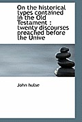 On the Historical Types Contained in the Old Testament: Twenty Discourses Preached Before the Unive