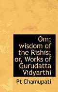 Om; Wisdom of the Rishis; Or, Works of Gurudatta Vidyarthi